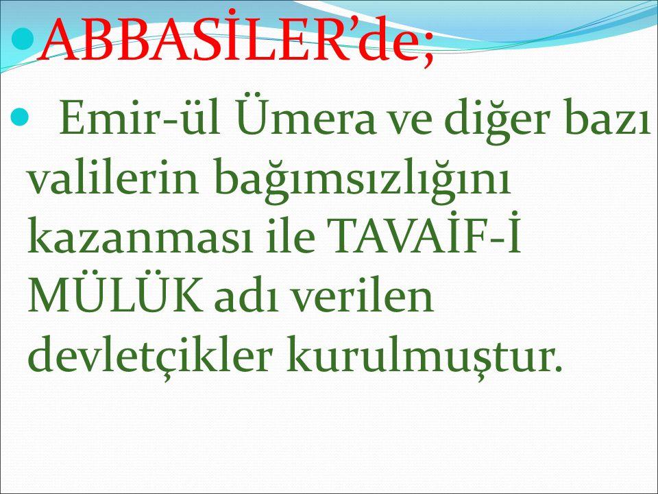 ABBASİLER'de; Emir-ül Ümera ve diğer bazı valilerin bağımsızlığını kazanması ile TAVAİF-İ MÜLÜK adı verilen devletçikler kurulmuştur.