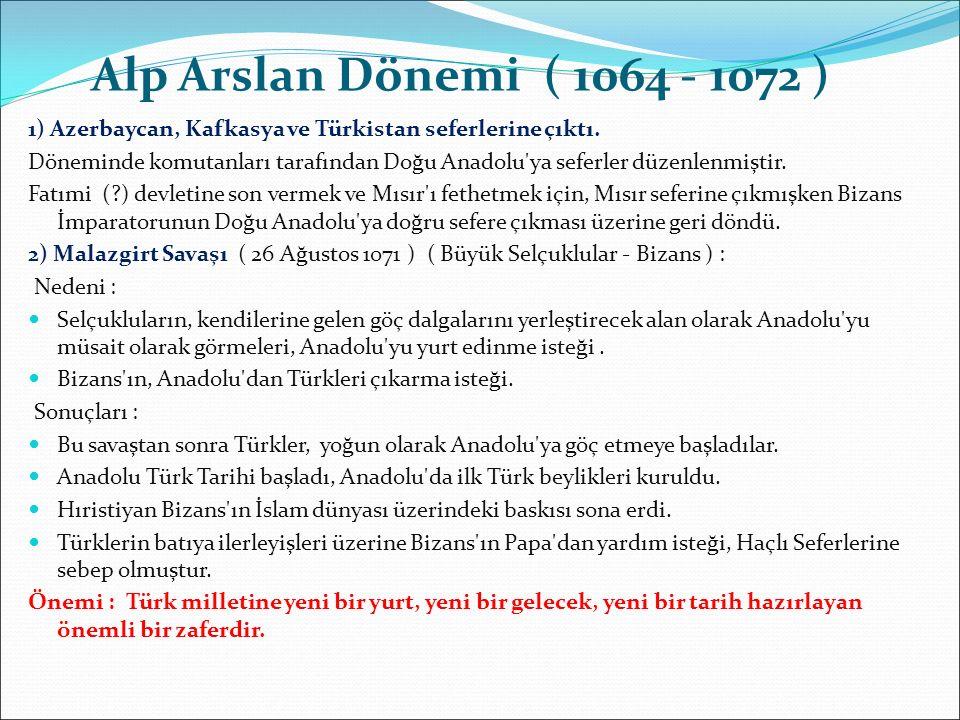 Alp Arslan Dönemi ( 1064 - 1072 ) 1) Azerbaycan, Kafkasya ve Türkistan seferlerine çıktı. Döneminde komutanları tarafından Doğu Anadolu'ya seferler dü