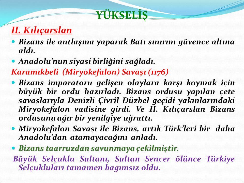 YÜKSELİŞ II. Kılıçarslan Bizans ile antlaşma yaparak Batı sınırını güvence altına aldı. Anadolu'nun siyasi birliğini sağladı. Karamıkbeli (Miryokefalo
