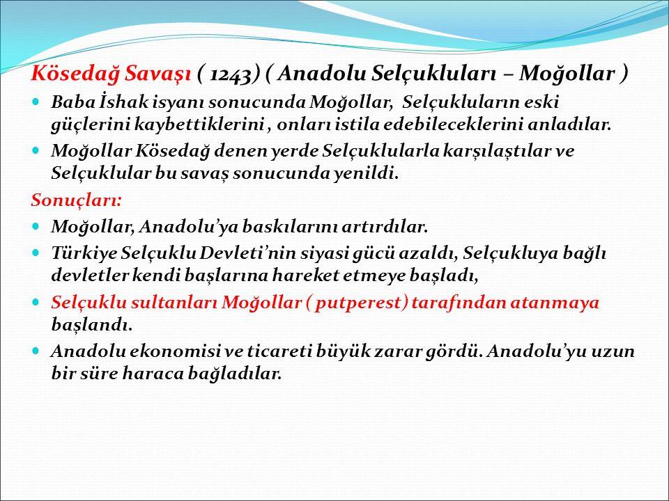 Kösedağ Savaşı ( 1243) ( Anadolu Selçukluları – Moğollar ) Baba İshak isyanı sonucunda Moğollar, Selçukluların eski güçlerini kaybettiklerini, onları istila edebileceklerini anladılar.