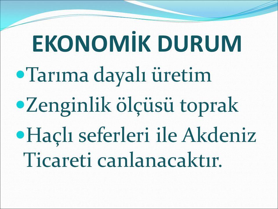 EKONOMİK DURUM Tarıma dayalı üretim Zenginlik ölçüsü toprak Haçlı seferleri ile Akdeniz Ticareti canlanacaktır.