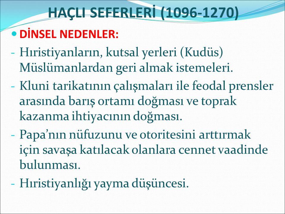 HAÇLI SEFERLERİ (1096-1270) DİNSEL NEDENLER: - Hıristiyanların, kutsal yerleri (Kudüs) Müslümanlardan geri almak istemeleri. - Kluni tarikatının çalış