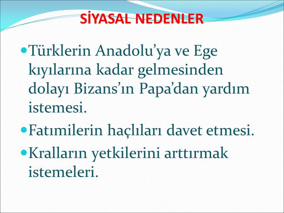 SİYASAL NEDENLER Türklerin Anadolu'ya ve Ege kıyılarına kadar gelmesinden dolayı Bizans'ın Papa'dan yardım istemesi. Fatımilerin haçlıları davet etmes