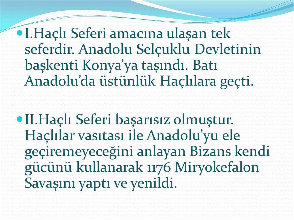 I.Haçlı Seferi amacına ulaşan tek seferdir. Anadolu Selçuklu Devletinin başkenti Konya'ya taşındı. Batı Anadolu'da üstünlük Haçlılara geçti. II.Haçlı