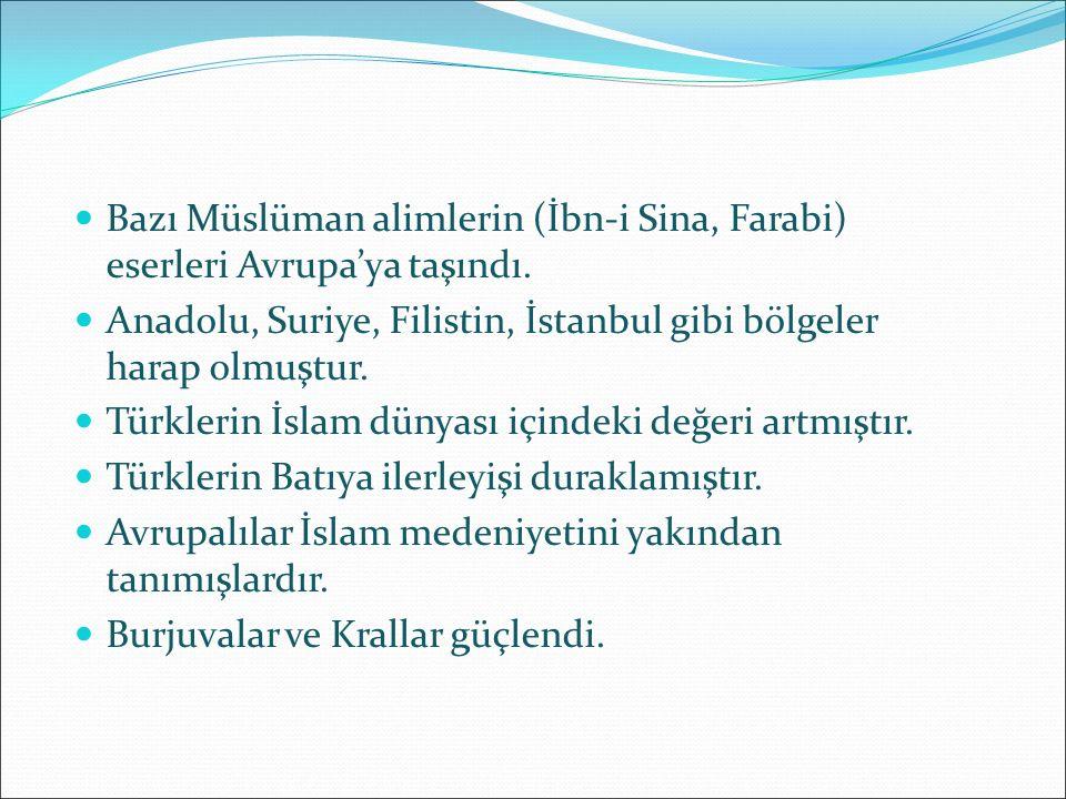 Bazı Müslüman alimlerin (İbn-i Sina, Farabi) eserleri Avrupa'ya taşındı. Anadolu, Suriye, Filistin, İstanbul gibi bölgeler harap olmuştur. Türklerin İ