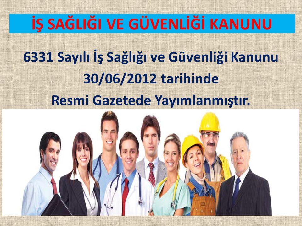 İŞ SAĞLIĞI VE GÜVENLİĞİ KANUNU 6331 Sayılı İş Sağlığı ve Güvenliği Kanunu 30/06/2012 tarihinde Resmi Gazetede Yayımlanmıştır.