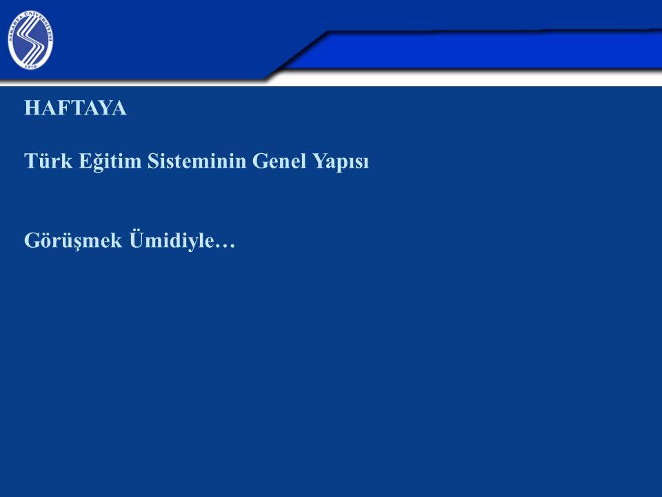 HAFTAYA Türk Eğitim Sisteminin Genel Yapısı Görüşmek Ümidiyle…
