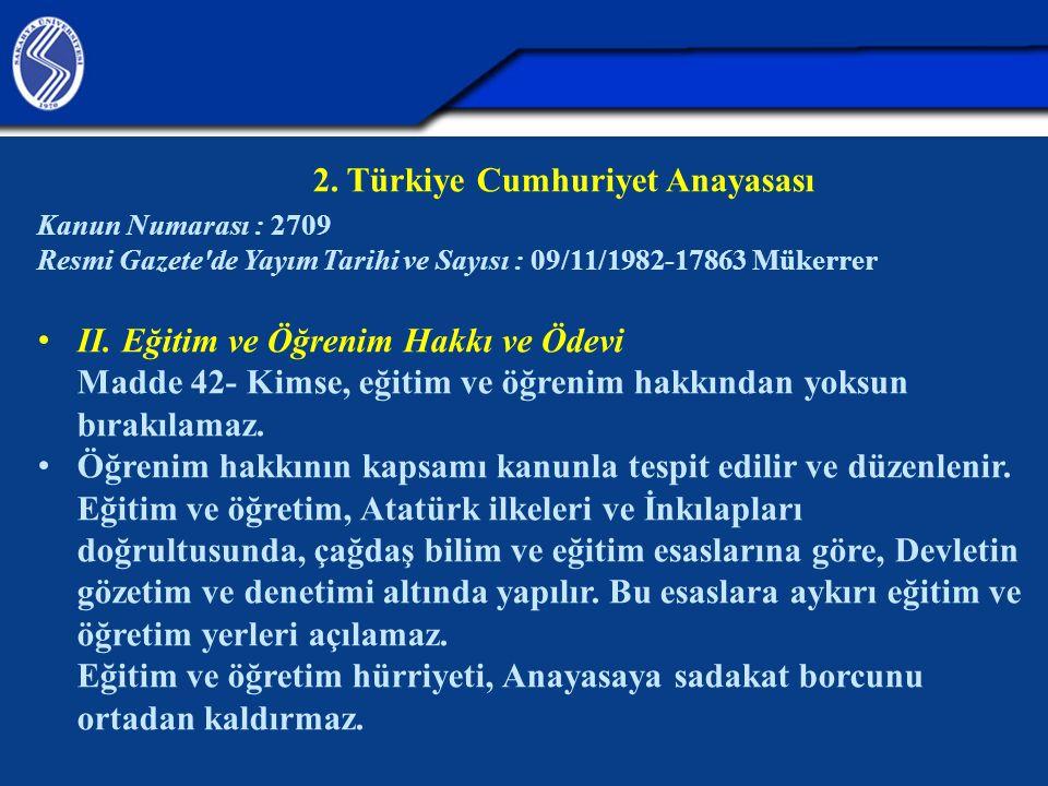 2. Türkiye Cumhuriyet Anayasası Kanun Numarası : 2709 Resmi Gazete'de Yayım Tarihi ve Sayısı : 09/11/1982-17863 Mükerrer II. Eğitim ve Öğrenim Hakkı v