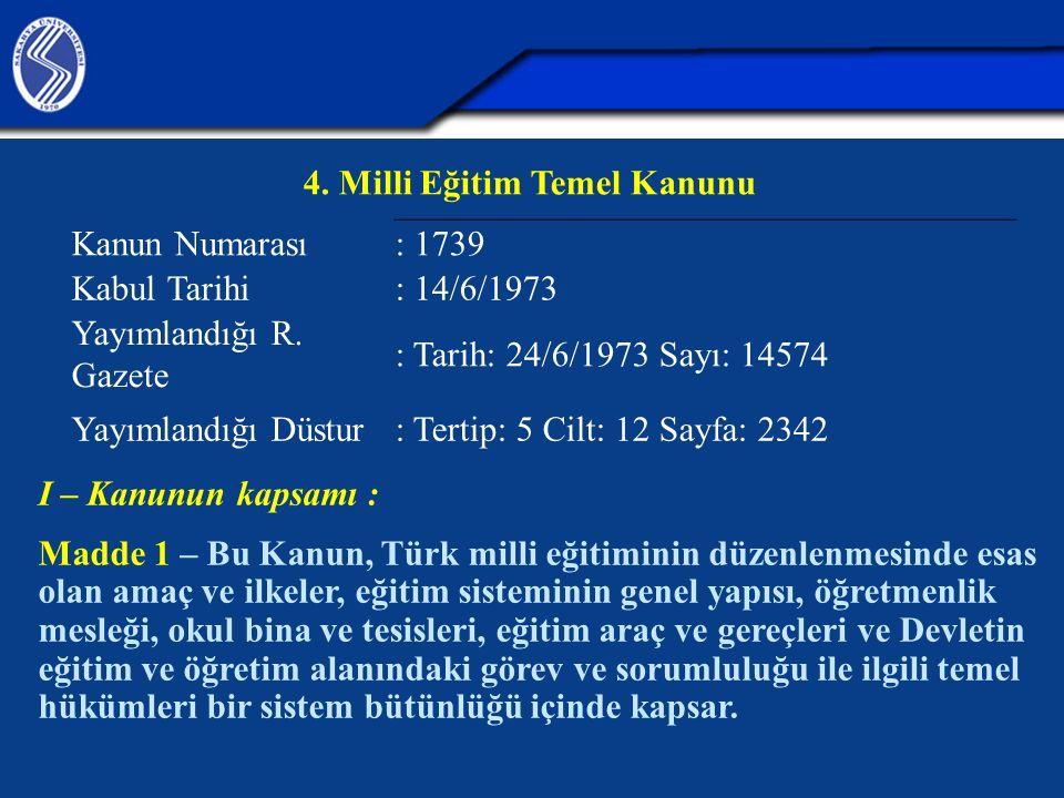 4. Milli Eğitim Temel Kanunu Kanun Numarası : 1739 Kabul Tarihi : 14/6/1973 Yayımlandığı R. Gazete : Tarih: 24/6/1973 Sayı: 14574 Yayımlandığı Düstur: