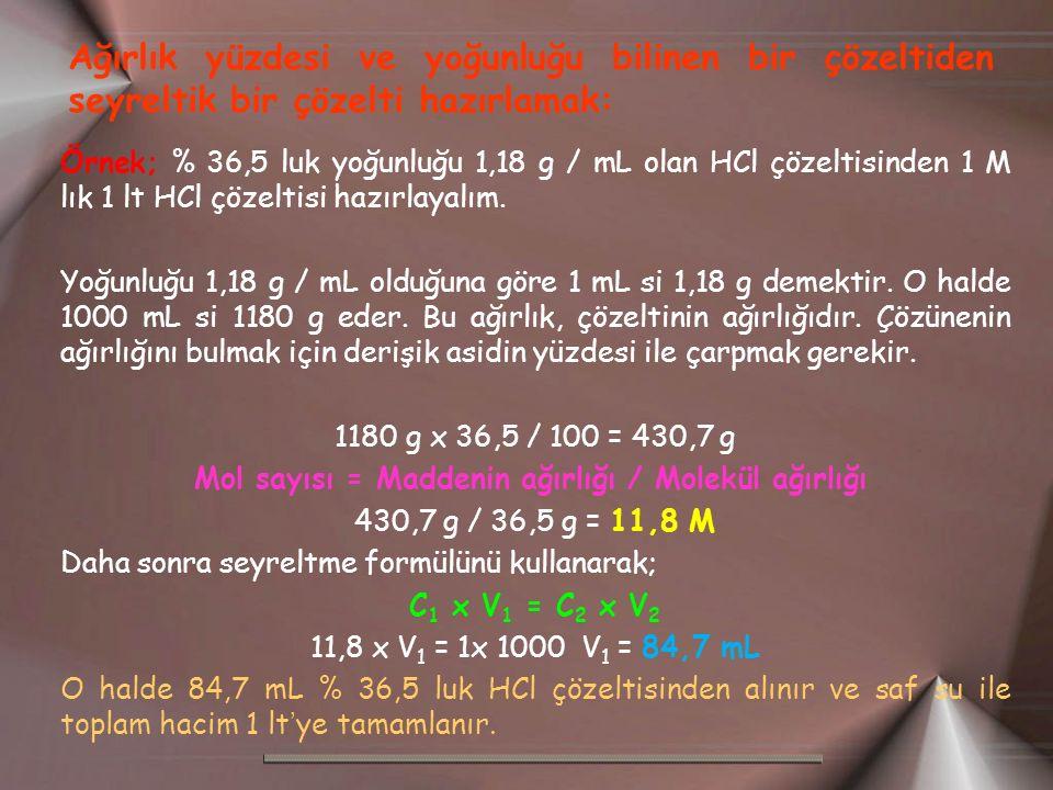 Ağırlık yüzdesi ve yoğunluğu bilinen bir çözeltiden seyreltik bir çözelti hazırlamak: Örnek; % 36,5 luk yoğunluğu 1,18 g / mL olan HCl çözeltisinden 1 M lık 1 lt HCl çözeltisi hazırlayalım.