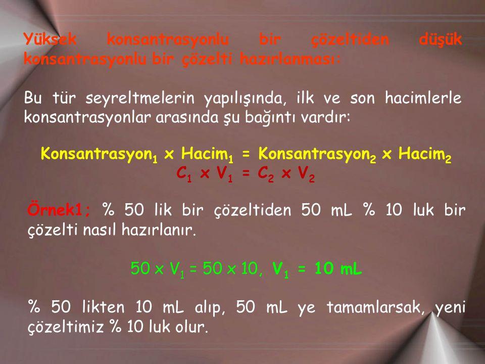 Yüksek konsantrasyonlu bir çözeltiden düşük konsantrasyonlu bir çözelti hazırlanması: Bu tür seyreltmelerin yapılışında, ilk ve son hacimlerle konsantrasyonlar arasında şu bağıntı vardır: Konsantrasyon 1 x Hacim 1 = Konsantrasyon 2 x Hacim 2 C 1 x V 1 = C 2 x V 2 Örnek1; % 50 lik bir çözeltiden 50 mL % 10 luk bir çözelti nasıl hazırlanır.