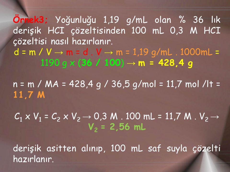 Örnek3; Yoğunluğu 1,19 g/mL olan % 36 lık derişik HCI çözeltisinden 100 mL 0,3 M HCI çözeltisi nasıl hazırlanır.