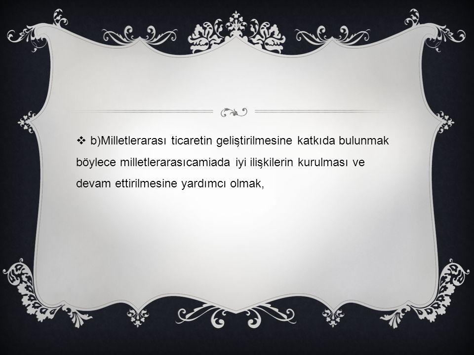  b)Milletlerarası ticaretin gelis ̧ tirilmesine katkıda bulunmak böylece milletlerarasıcamiada iyi ilis ̧ kilerin kurulması ve devam ettirilmesine ya
