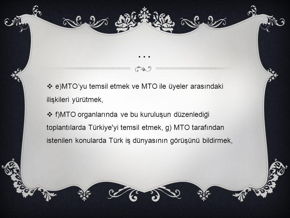 …  e)MTO'yu temsil etmek ve MTO ile üyeler arasındaki ilis ̧ kileri yürütmek,  f)MTO organlarında ve bu kurulus ̧ un düzenledig ̆ i toplantılarda Tü