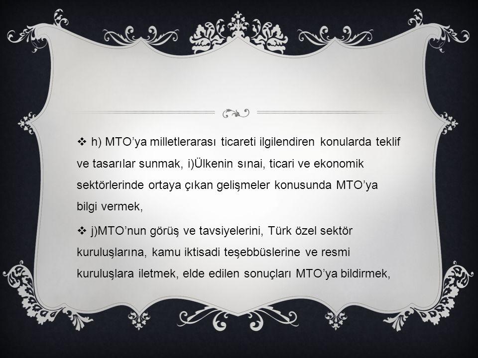  h) MTO'ya milletlerarası ticareti ilgilendiren konularda teklif ve tasarılar sunmak, i)Ülkenin sınai, ticari ve ekonomik sektörlerinde ortaya çıkan