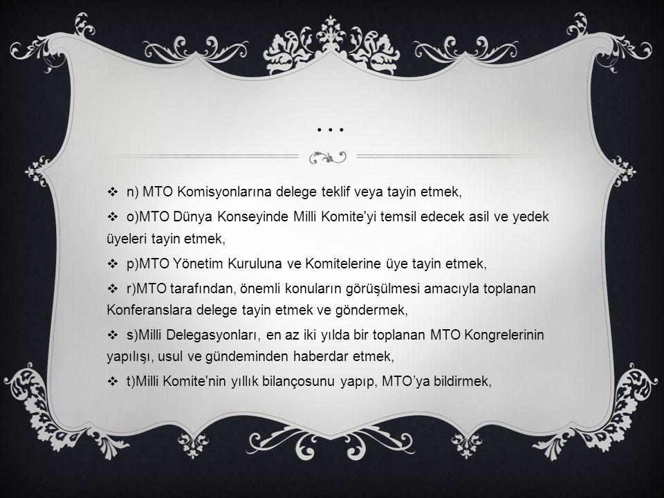…  n) MTO Komisyonlarına delege teklif veya tayin etmek,  o)MTO Dünya Konseyinde Milli Komite'yi temsil edecek asil ve yedek üyeleri tayin etmek, 