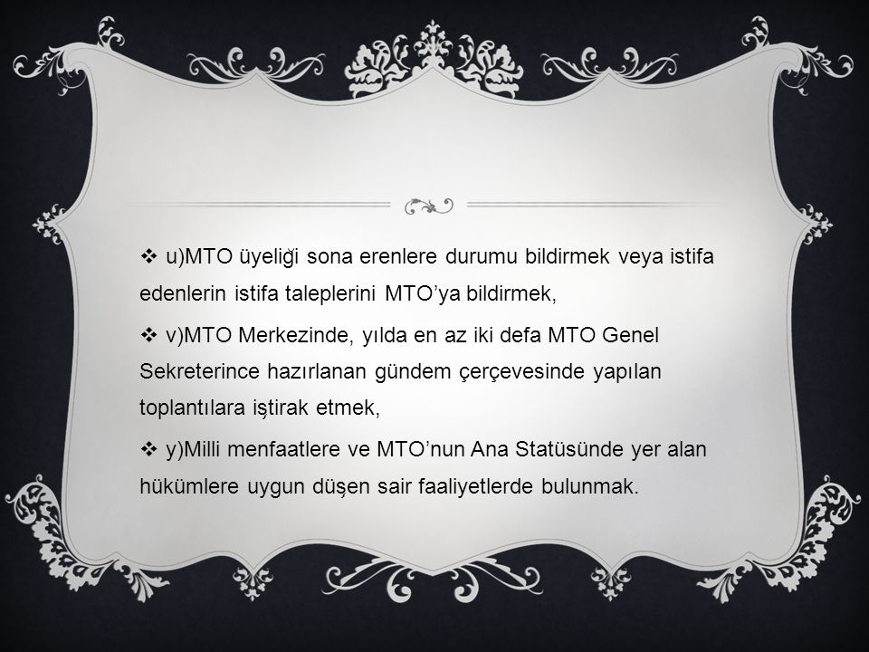 u)MTO üyelig ̆ i sona erenlere durumu bildirmek veya istifa edenlerin istifa taleplerini MTO'ya bildirmek,  v)MTO Merkezinde, yılda en az iki defa
