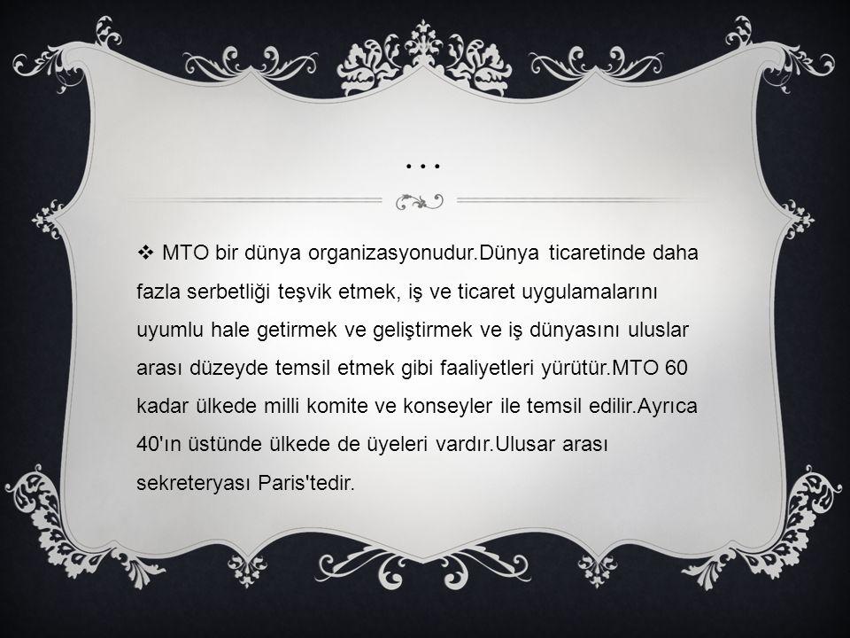 …  MTO bir dünya organizasyonudur.Dünya ticaretinde daha fazla serbetliği teşvik etmek, iş ve ticaret uygulamalarını uyumlu hale getirmek ve geliştir