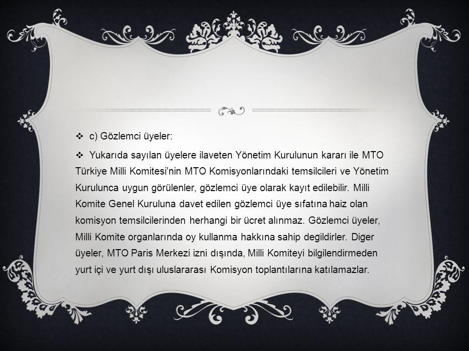  c) Gözlemci üyeler:  Yukarıda sayılan üyelere ilaveten Yönetim Kurulunun kararı ile MTO Türkiye Milli Komitesi'nin MTO Komisyonlarındaki temsilcile