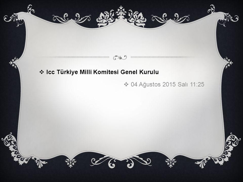  Icc Türkiye Milli Komitesi Genel Kurulu  04 Ağustos 2015 Salı 11:25
