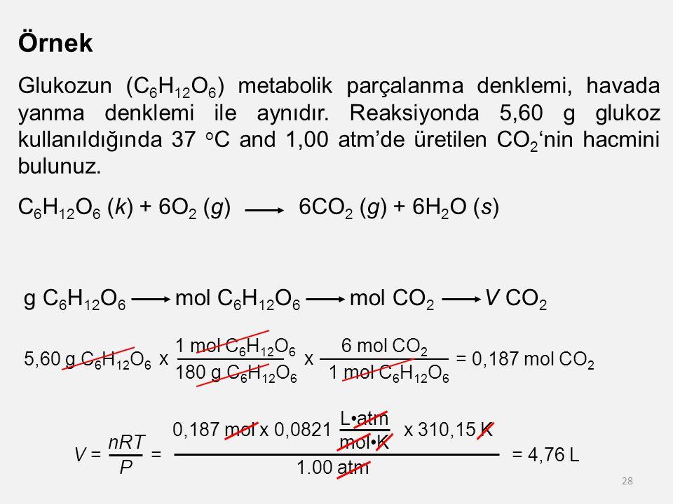 28 Örnek Glukozun (C 6 H 12 O 6 ) metabolik parçalanma denklemi, havada yanma denklemi ile aynıdır. Reaksiyonda 5,60 g glukoz kullanıldığında 37 o C a