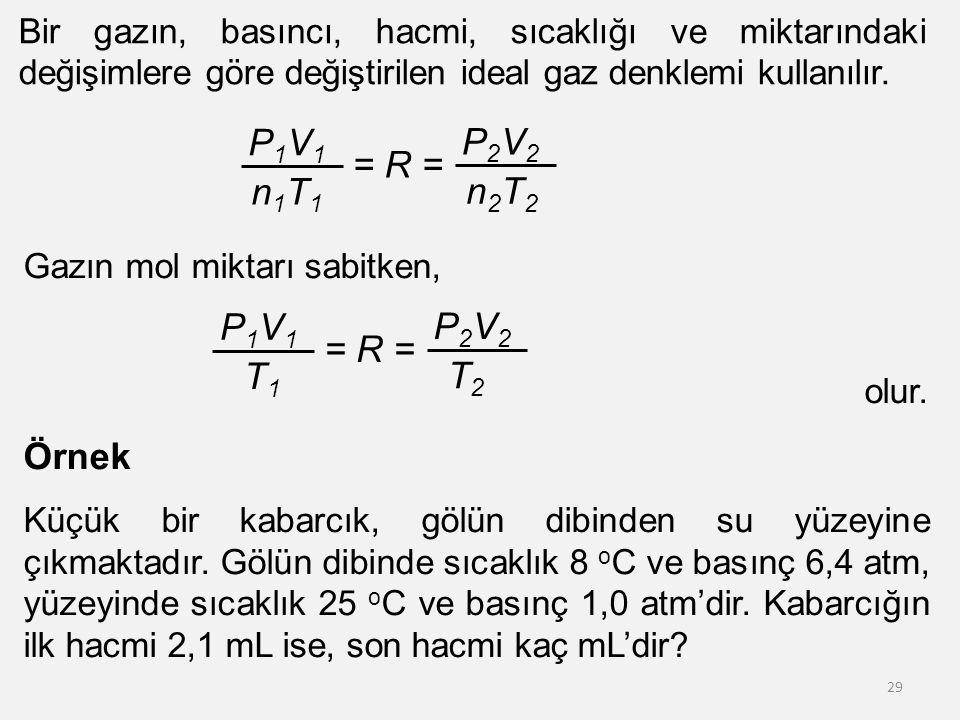 29 Bir gazın, basıncı, hacmi, sıcaklığı ve miktarındaki değişimlere göre değiştirilen ideal gaz denklemi kullanılır. P1V1P1V1 n1T1n1T1 = R = P2V2P2V2