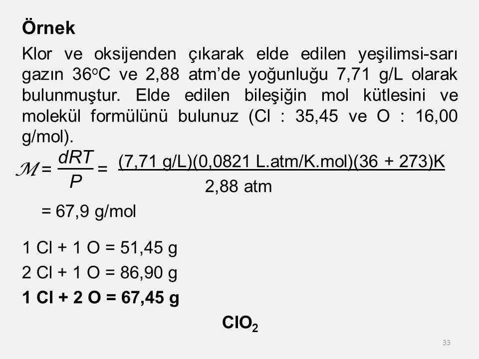 Örnek Klor ve oksijenden çıkarak elde edilen yeşilimsi-sarı gazın 36 o C ve 2,88 atm'de yoğunluğu 7,71 g/L olarak bulunmuştur. Elde edilen bileşiğin m