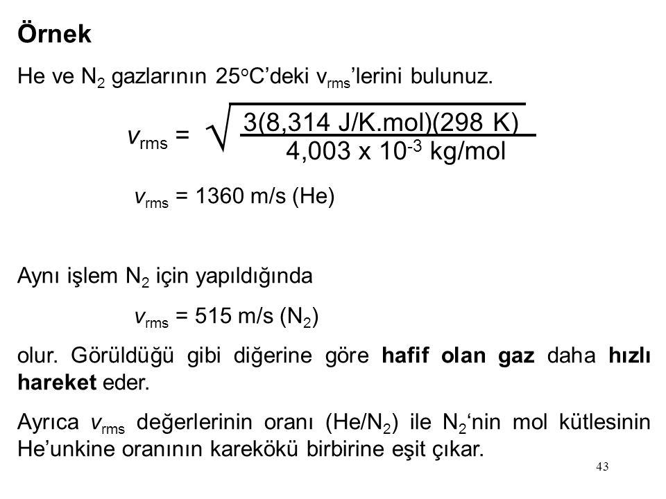 43 Örnek He ve N 2 gazlarının 25 o C'deki v rms 'lerini bulunuz. v rms = 1360 m/s (He) Aynı işlem N 2 için yapıldığında v rms = 515 m/s (N 2 ) olur. G