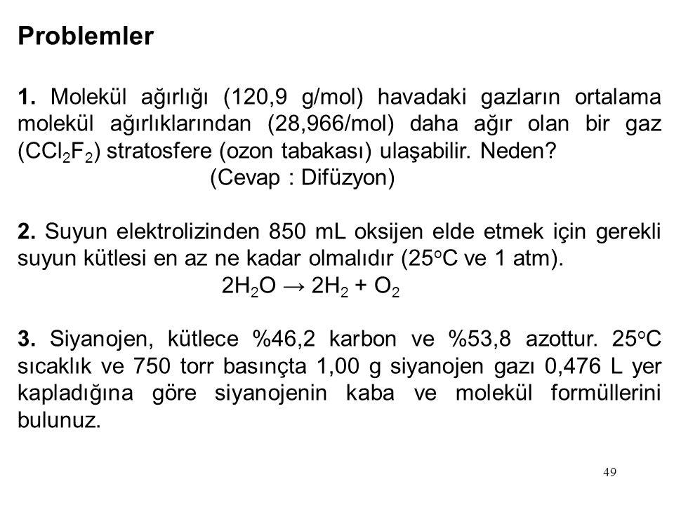 49 Problemler 1. Molekül ağırlığı (120,9 g/mol) havadaki gazların ortalama molekül ağırlıklarından (28,966/mol) daha ağır olan bir gaz (CCl 2 F 2 ) st