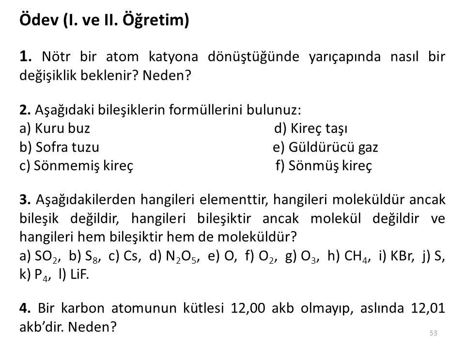 53 Ödev (I. ve II. Öğretim) 1. Nötr bir atom katyona dönüştüğünde yarıçapında nasıl bir değişiklik beklenir? Neden? 2. Aşağıdaki bileşiklerin formülle