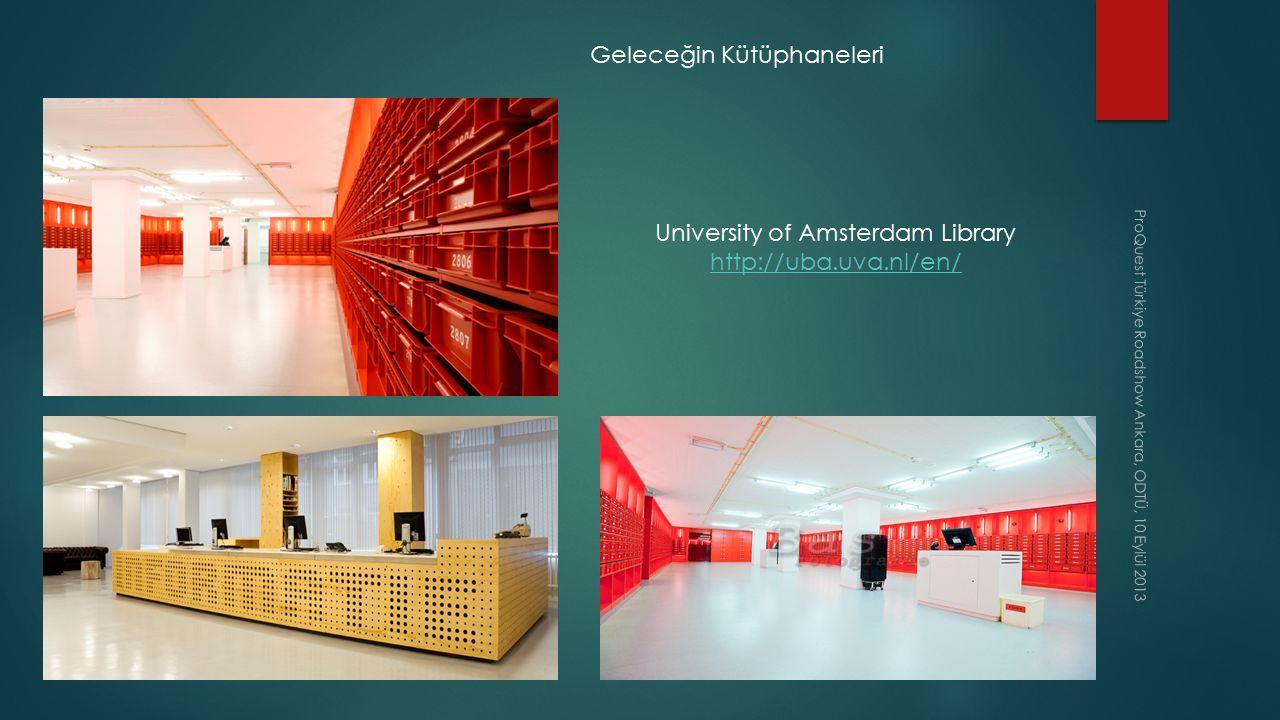 ProQuest Türkiye Roadshow Ankara, ODTÜ, 10 Eylül 2013 Geleceğin Kütüphaneleri University of Amsterdam Library http://uba.uva.nl/en/