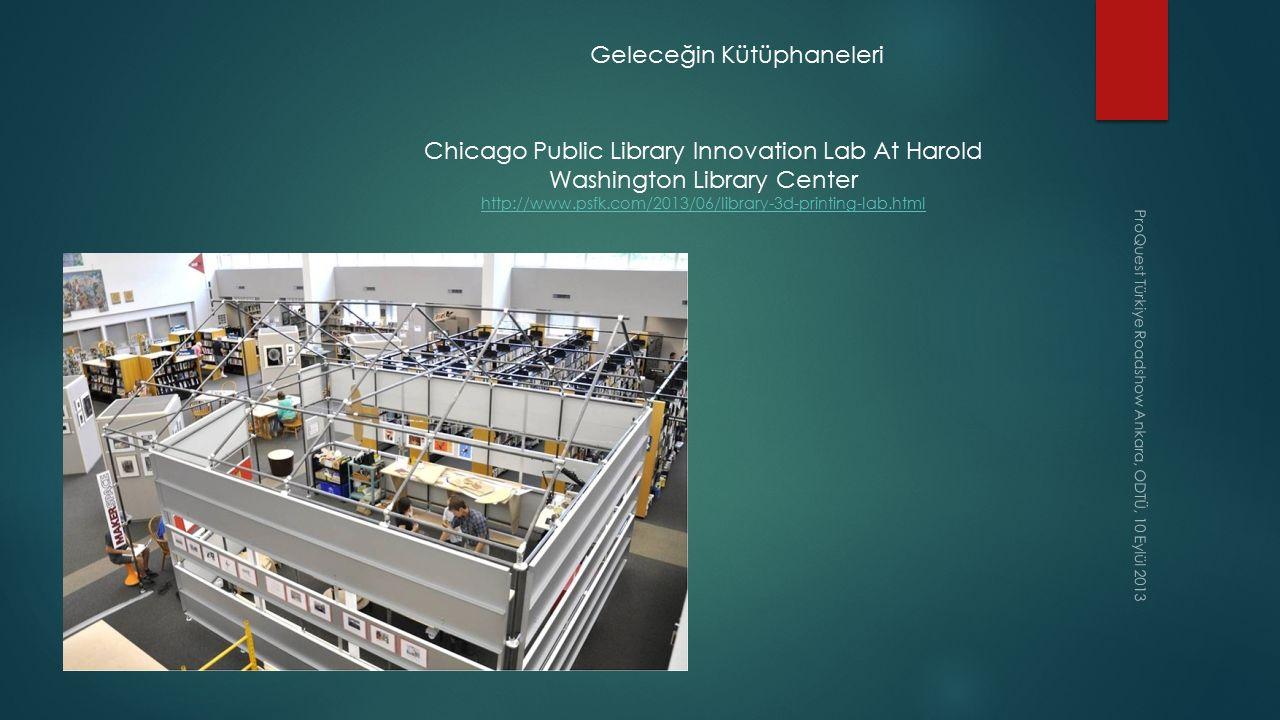 ProQuest Türkiye Roadshow Ankara, ODTÜ, 10 Eylül 2013 Geleceğin Kütüphaneleri Chicago Public Library Innovation Lab At Harold Washington Library Cente