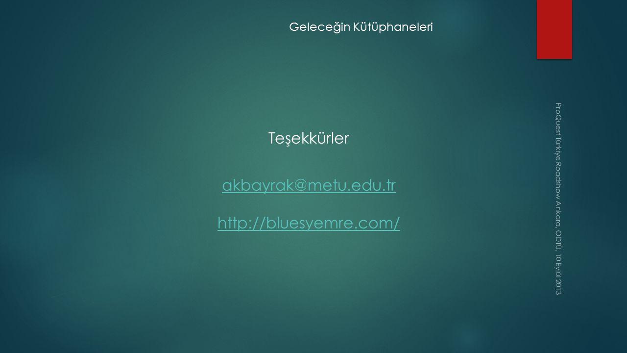 ProQuest Türkiye Roadshow Ankara, ODTÜ, 10 Eylül 2013 Geleceğin Kütüphaneleri Teşekkürler akbayrak@metu.edu.tr http://bluesyemre.com/