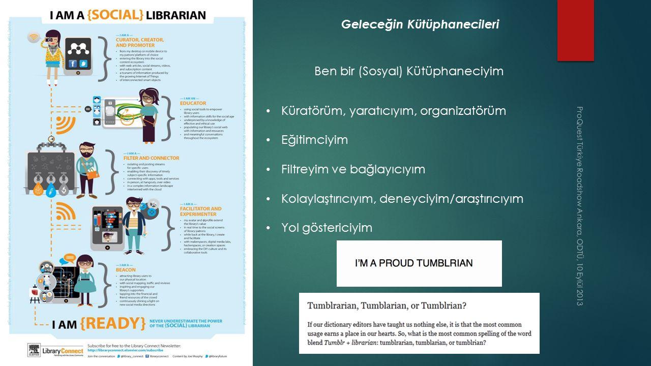 ProQuest Türkiye Roadshow Ankara, ODTÜ, 10 Eylül 2013 Geleceğin Kütüphanecileri Ben bir (Sosyal) Kütüphaneciyim Küratörüm, yaratıcıyım, organizatörüm