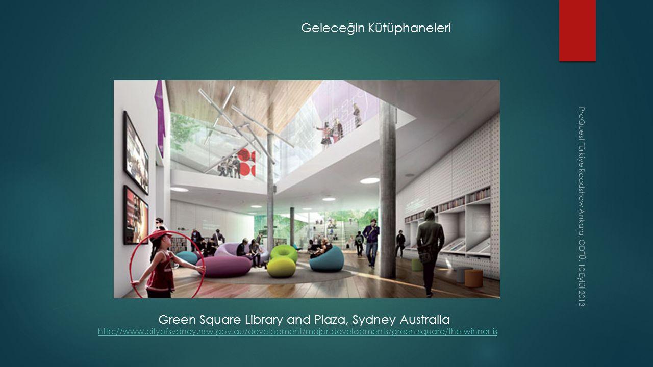 ProQuest Türkiye Roadshow Ankara, ODTÜ, 10 Eylül 2013 Geleceğin Kütüphaneleri Green Square Library and Plaza, Sydney Australia http://www.cityofsydney