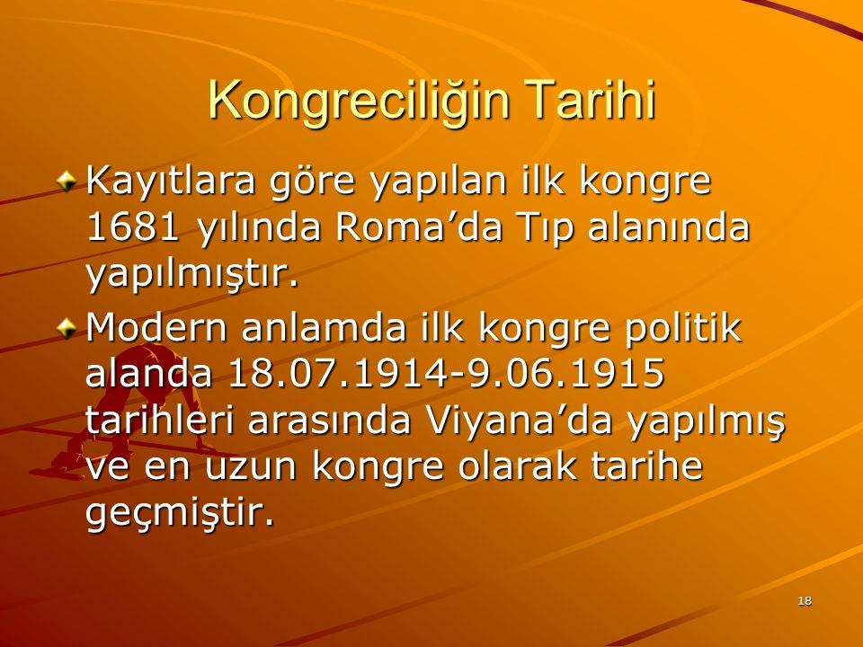 18 Kongreciliğin Tarihi Kayıtlara göre yapılan ilk kongre 1681 yılında Roma'da Tıp alanında yapılmıştır. Modern anlamda ilk kongre politik alanda 18.0