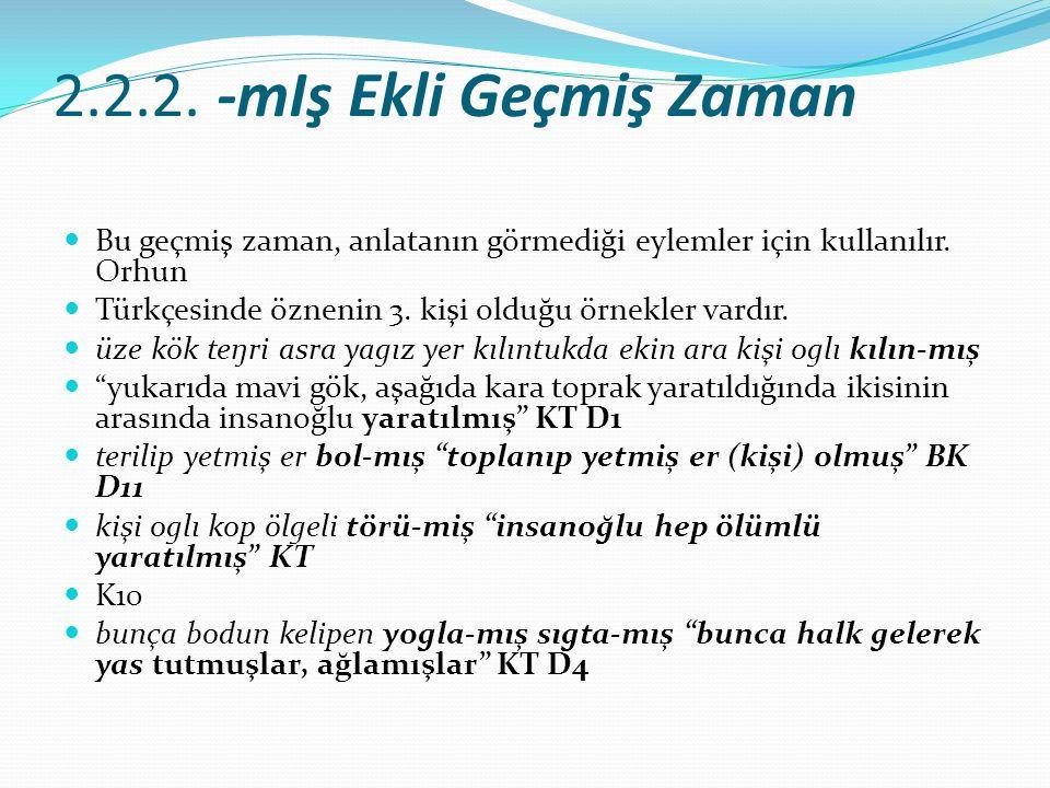 2.2.2. -mIş Ekli Geçmiş Zaman Bu geçmiş zaman, anlatanın görmediği eylemler için kullanılır. Orhun Türkçesinde öznenin 3. kişi olduğu örnekler vardır.