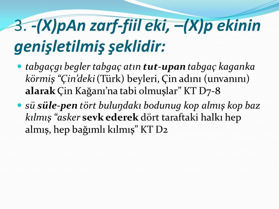 """3. -(X)pAn zarf-fiil eki, –(X)p ekinin genişletilmiş şeklidir: tabgaçgı begler tabgaç atın tut-upan tabgaç kaganka körmiş """"Çin'deki (Türk) beyleri, Çi"""