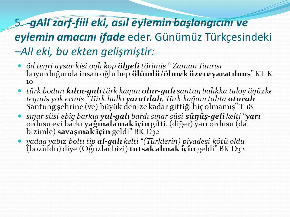 5. -gAlI zarf-fiil eki, asıl eylemin başlangıcını ve eylemin amacını ifade eder. Günümüz Türkçesindeki –AlI eki, bu ekten gelişmiştir: öd teŋri aysar