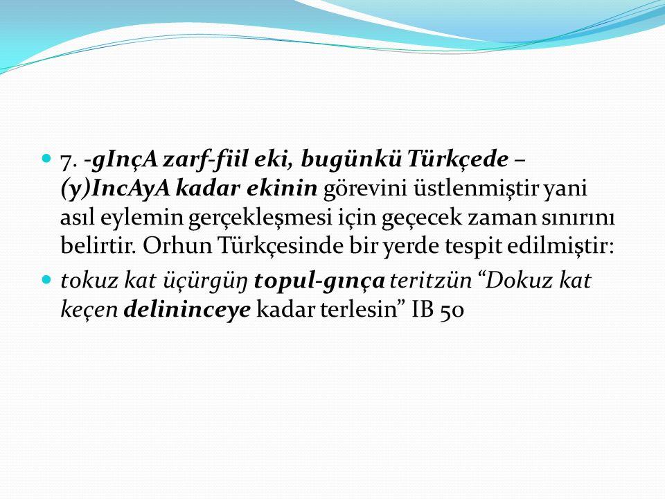 7. -gInçA zarf-fiil eki, bugünkü Türkçede – (y)IncAyA kadar ekinin görevini üstlenmiştir yani asıl eylemin gerçekleşmesi için geçecek zaman sınırını b