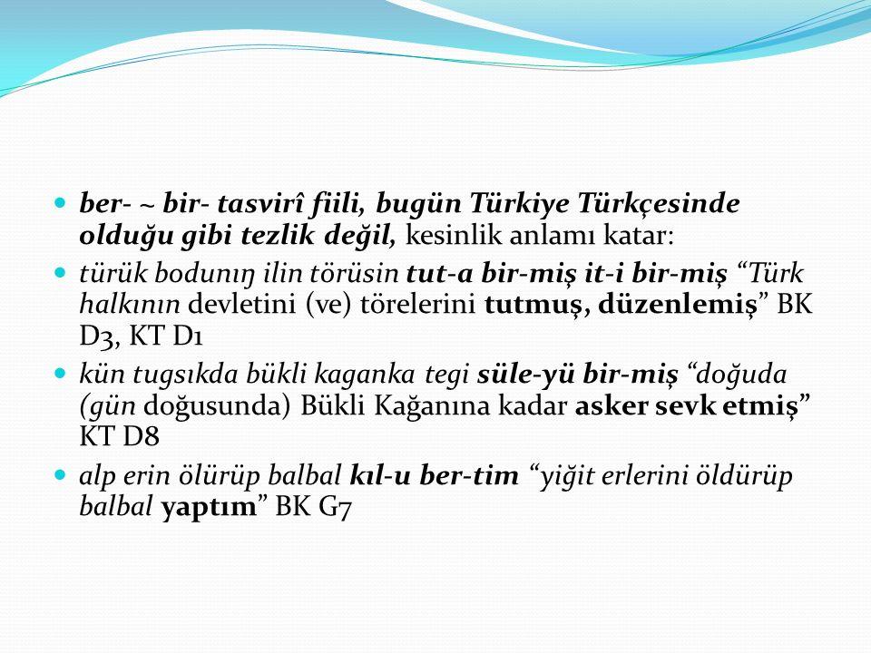 ber- ~ bir- tasvirî fiili, bugün Türkiye Türkçesinde olduğu gibi tezlik değil, kesinlik anlamı katar: türük bodunıŋ ilin törüsin tut-a bir-miş it-i bi