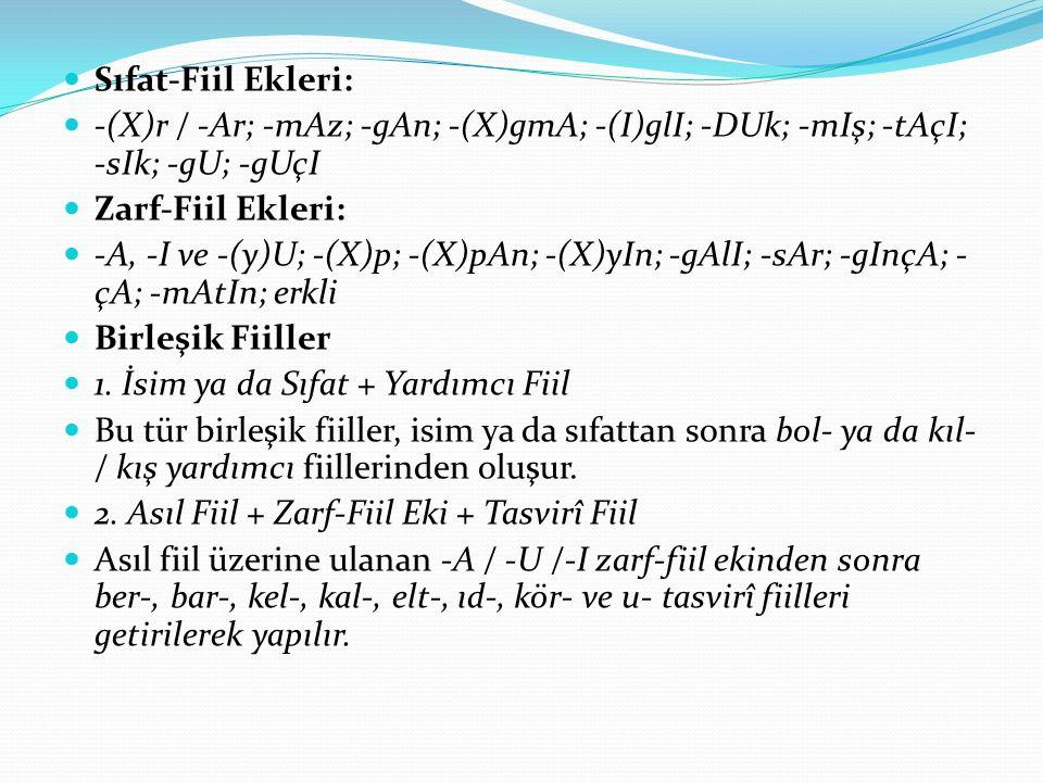 Sıfat-Fiil Ekleri: -(X)r / -Ar; -mAz; -gAn; -(X)gmA; -(I)glI; -DUk; -mIş; -tAçI; -sIk; -gU; -gUçI Zarf-Fiil Ekleri: -A, -I ve -(y)U; -(X)p; -(X)pAn; -