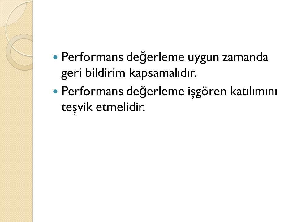 Performans de ğ erleme uygun zamanda geri bildirim kapsamalıdır. Performans de ğ erleme işgören katılımını teşvik etmelidir.