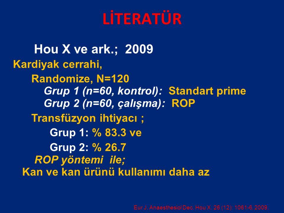 LİTERATÜR Hou X ve ark.; 2009 Kardiyak cerrahi, Randomize, N=120 Grup 1 (n=60, kontrol): Standart prime Grup 2 (n=60, çalışma): ROP Transfüzyon ihtiyacı ; Grup 1: % 83.3 ve Grup 2: % 26.7 ROP yöntemi ile; Kan ve kan ürünü kullanımı daha az Eur J.