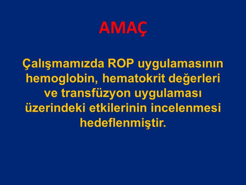 AMAÇ Çalışmamızda ROP uygulamasının hemoglobin, hematokrit değerleri ve transfüzyon uygulaması üzerindeki etkilerinin incelenmesi hedeflenmiştir.