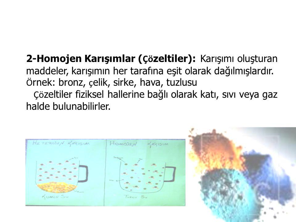 2-Homojen Karışımlar ( Çö zeltiler): Karışımı oluşturan maddeler, karışımın her tarafına eşit olarak dağılmışlardır.