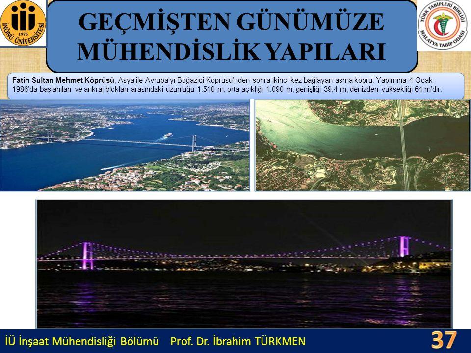 İÜ İnşaat Mühendisliği Bölümü Prof. Dr. İbrahim TÜRKMEN GEÇMİŞTEN GÜNÜMÜZE MÜHENDİSLİK YAPILARI Fatih Sultan Mehmet Köprüsü, Asya ile Avrupa'yı Boğazi