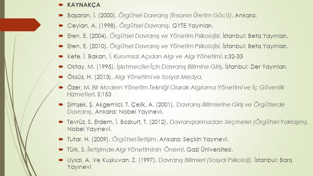  KAYNAKÇA  Başaran, İ. (2000). Örgütsel Davranış (İnsanın Üretim Gücü). Ankara.  Ceylan, A. (1998). Örgütsel Davranış. GYTE Yayınları.  Eren, E. (