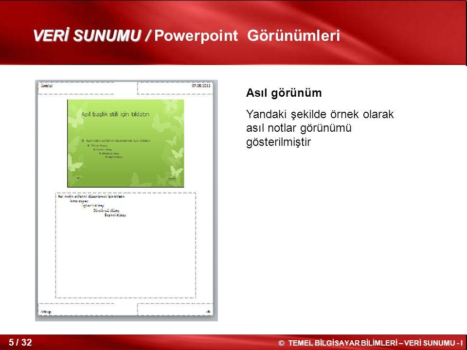 © TEMEL BİLGİSAYAR BİLİMLERİ – VERİ SUNUMU - I 4 / 32 PowerPoint 2010 görünümlerine genel bakış Sununuzda düzenleme, yazdırma ve teslim etme için kullanabileceğiniz Microsoft PowerPoint 2010 uygulamasındaki görünümler aşağıdaki gibidir: Normal görünüm Slayt Sıralayıcısı görünüm Not Sayfası görünüm Slayt Gösterisi görünüm (Sunucu görünümüyle) Okuma görünüm Asıl görünümler: Slayt, Dinleyici Notu ve Notlar Powerpoint Görünümleri VERİ SUNUMU /