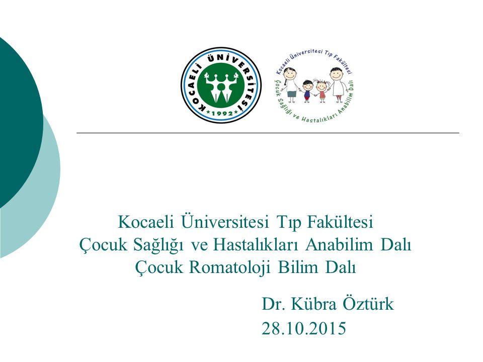 Kocaeli Üniversitesi Tıp Fakültesi Çocuk Sağlığı ve Hastalıkları Anabilim Dalı Çocuk Romatoloji Bilim Dalı Dr. Kübra Öztürk 28.10.2015